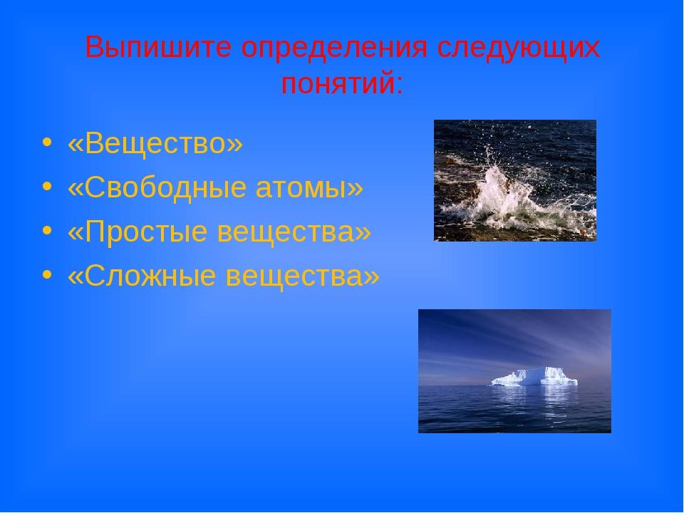 Выпишите определения следующих понятий: «Вещество» «Свободные атомы» «Простые...