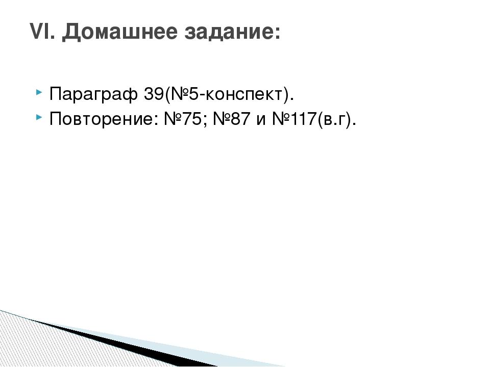 Параграф 39(№5-конспект). Повторение: №75; №87 и №117(в.г). VI. Домашнее зада...
