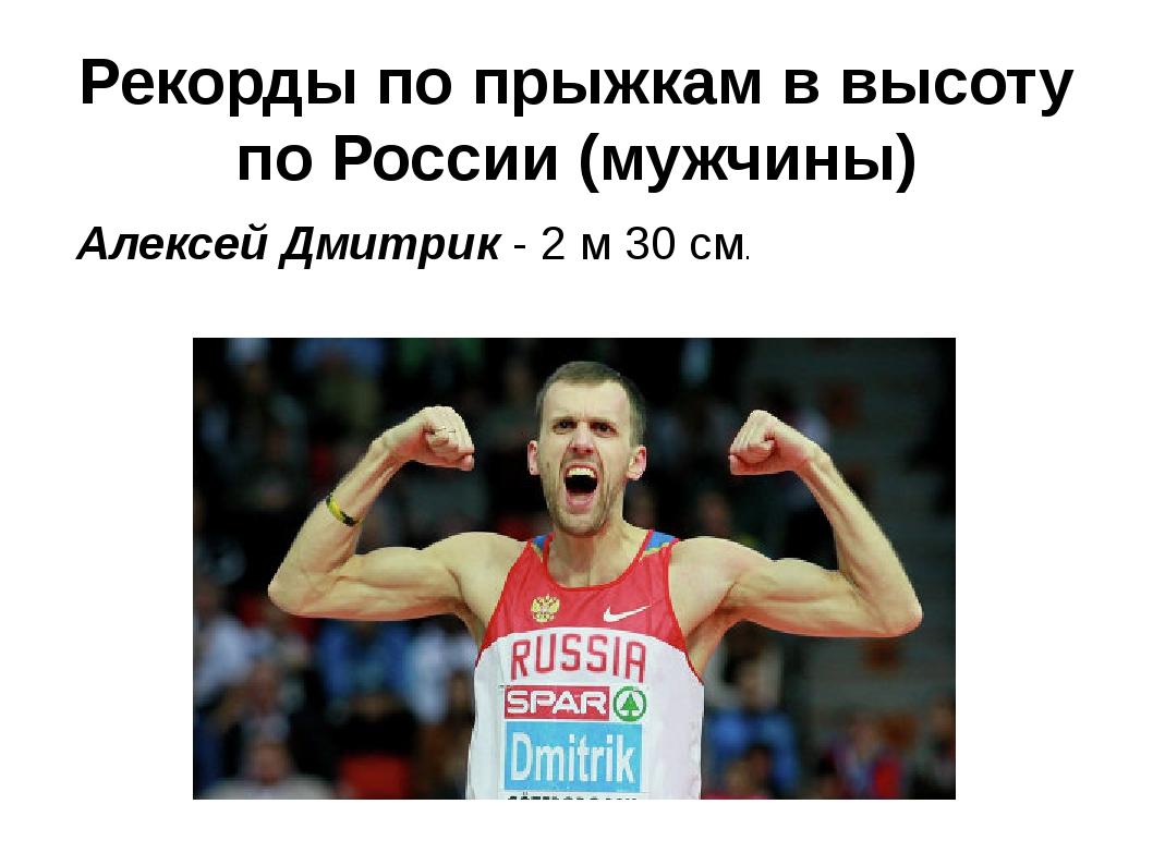 Рекорды по прыжкам в высоту по России (мужчины) Алексей Дмитрик - 2 м 30 см.
