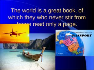 The world is a great book, of which they who never stir from home read only a