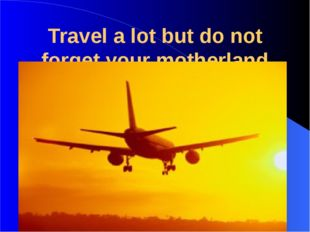 Travel a lot but do not forget your motherland