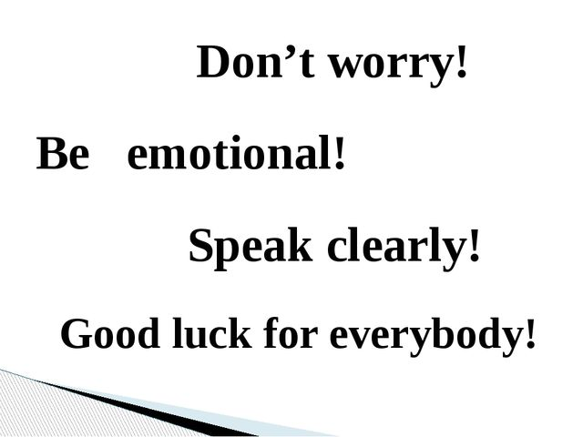 Don't worry! Be emotional! Speak clearly! Good luck for everybody!