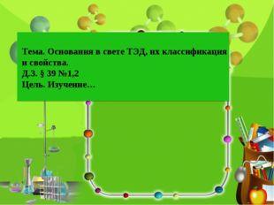 Тема. Основания в свете ТЭД, их классификация и свойства. Д.З. § 39 №1,2 Цель