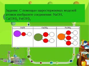 Задание. С помощью шаростержневых моделей атомов изобразите соединения: NaOH,