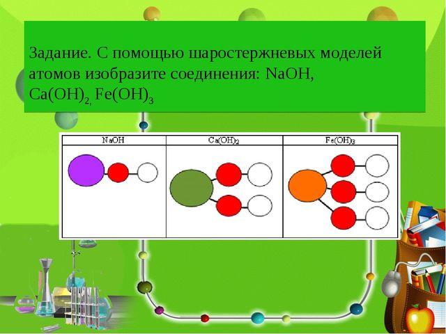 Задание. С помощью шаростержневых моделей атомов изобразите соединения: NaOH,...