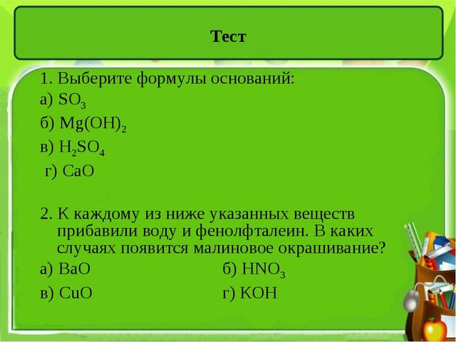 Тест 1. Выберите формулы оснований: а) SO3 б) Mg(OH)2 в) H2SO4 г) СаО 2. К ка...