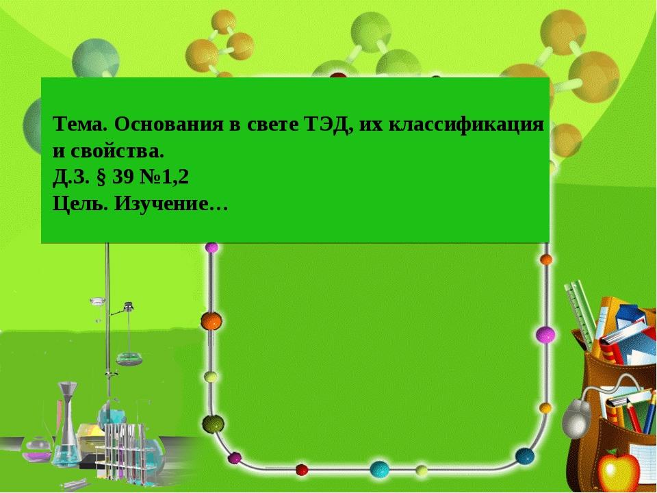 Тема. Основания в свете ТЭД, их классификация и свойства. Д.З. § 39 №1,2 Цель...