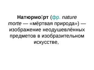 Натюрмо́рт (фр.nature morte— «мёртвая природа»)— изображение неодушевлённы