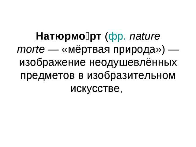 Натюрмо́рт (фр.nature morte— «мёртвая природа»)— изображение неодушевлённы...