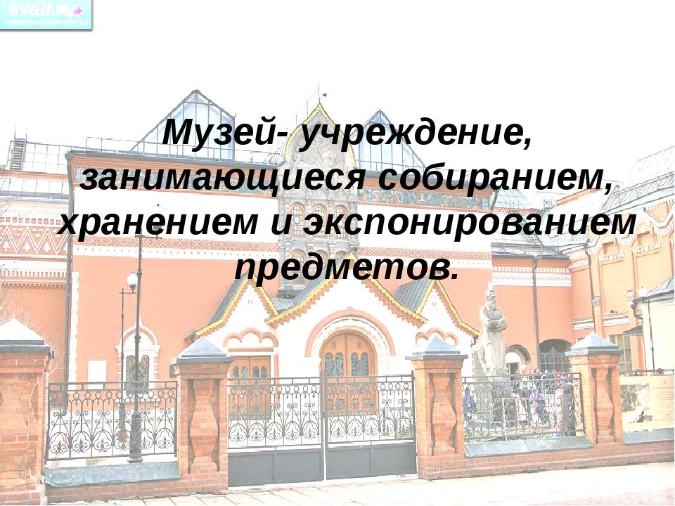 Музей- учреждение, занимающиеся собиранием, хранением и экспонированием предм...