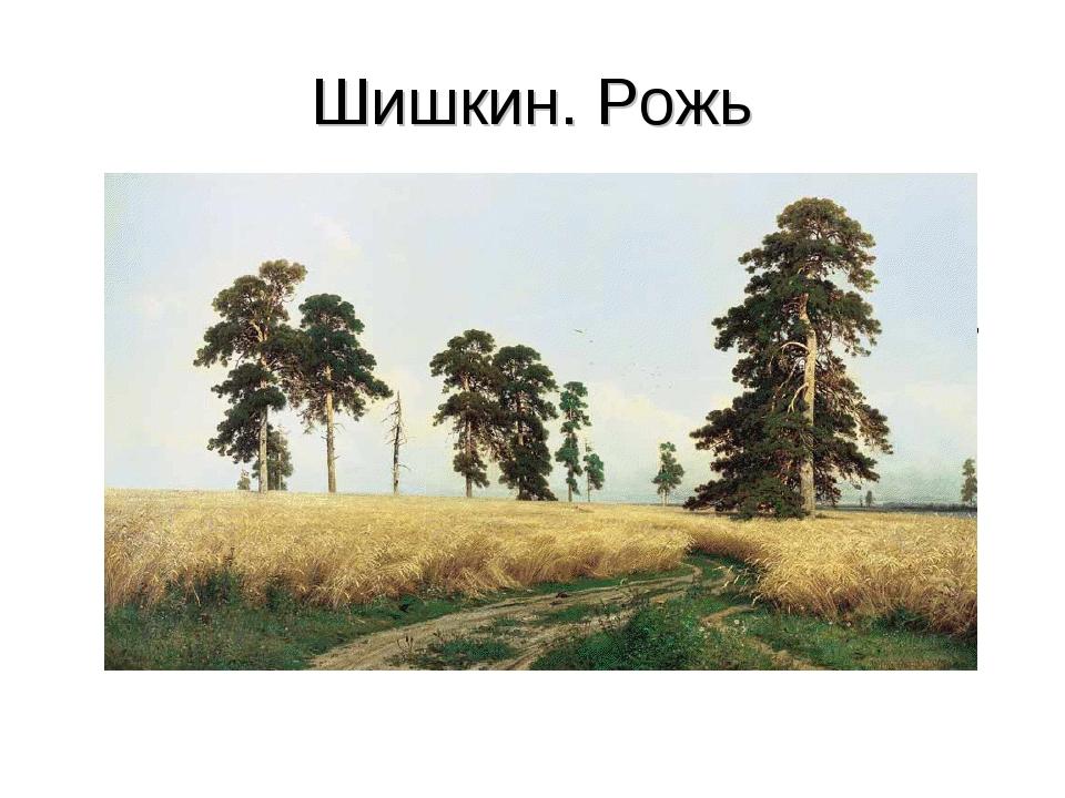 Картина на которой изображена природа называется пейзаж. Шишкин. Рожь