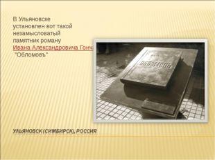 В Ульяновске установлен вот такой незамысловатый памятник романуИвана Алекса