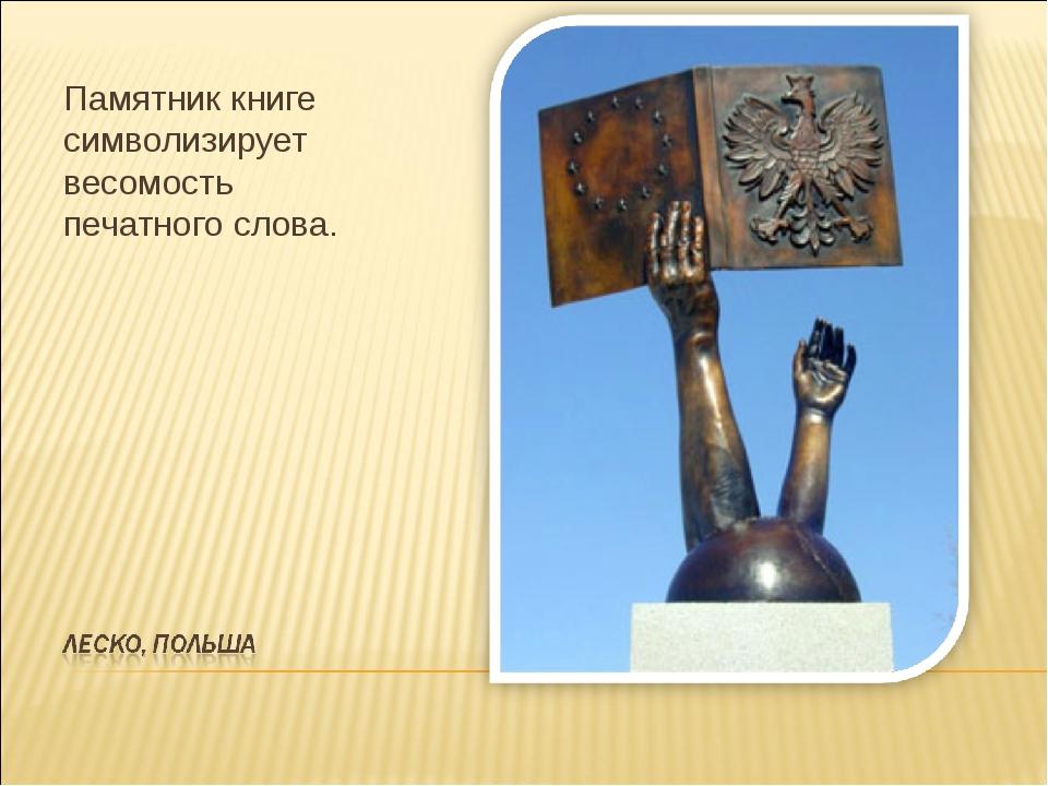 Памятник книге символизирует весомость печатного слова.
