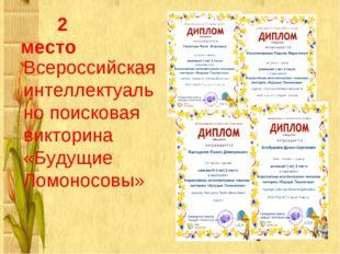 2 место Всероссийская интеллектуально поисковая викторина «Будущие Ломоносовы»