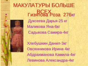 МАКУЛАТУРЫ БОЛЬШЕ ВСЕХ Гизятова Роза 276кг Дуксеева Дарья-25 кг Маликова Яна-