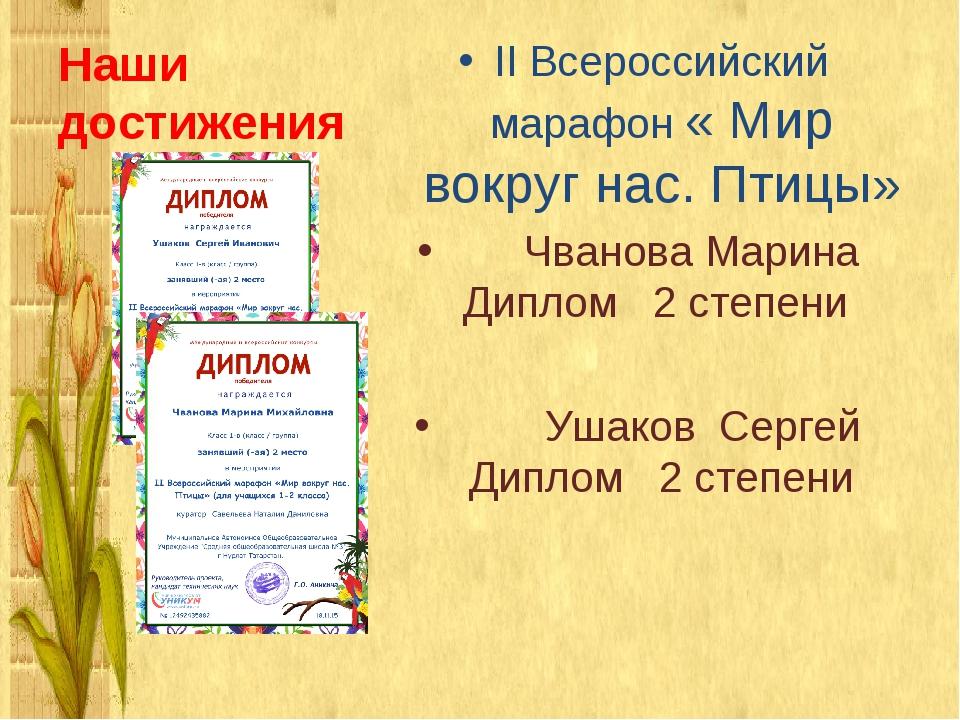 Наши достижения II Всероссийский марафон « Мир вокруг нас. Птицы» Чванова Мар...