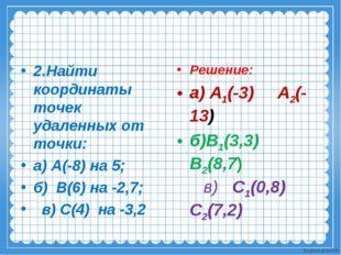 2.Найти координаты точек удаленных от точки: а) А(-8) на 5; б) В(6) на -2,7;