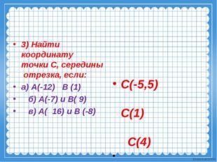 3) Найти координату точки С, середины отрезка, если: а) А(-12) В (1) б) А(-7)