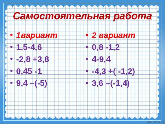 Самостоятельная работа 1вариант 1,5-4,6 -2,8 +3,8 0,45 -1 9,4 –(-5) 2 вариант...
