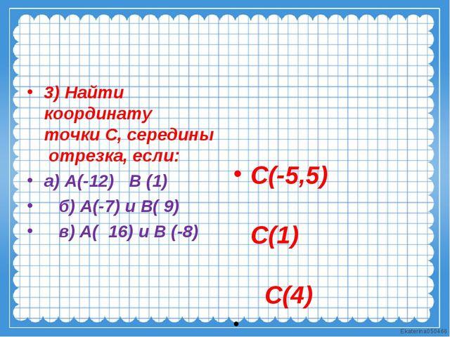 3) Найти координату точки С, середины отрезка, если: а) А(-12) В (1) б) А(-7)...