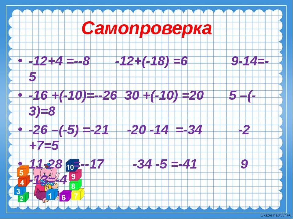 Самопроверка -12+4 =--8 -12+(-18) =6 9-14=-5 -16 +(-10)=--26 30 +(-10) =20 5...