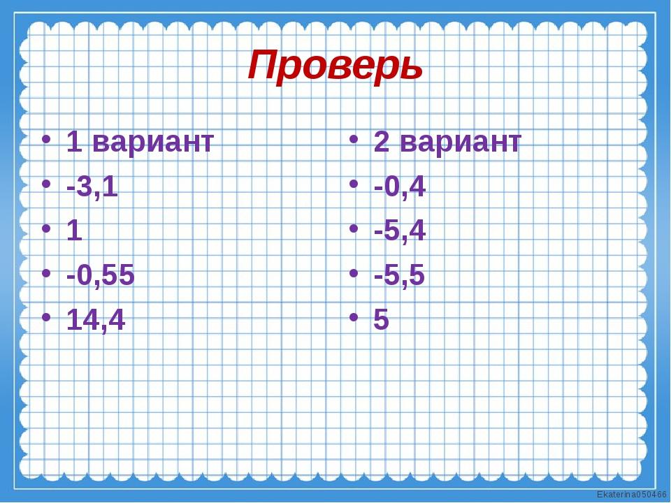 Проверь 1 вариант -3,1 1 -0,55 14,4 2 вариант -0,4 -5,4 -5,5 5 Ekaterina050466