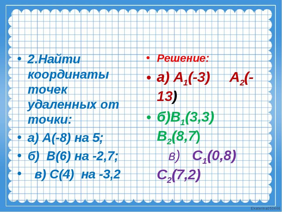 2.Найти координаты точек удаленных от точки: а) А(-8) на 5; б) В(6) на -2,7;...