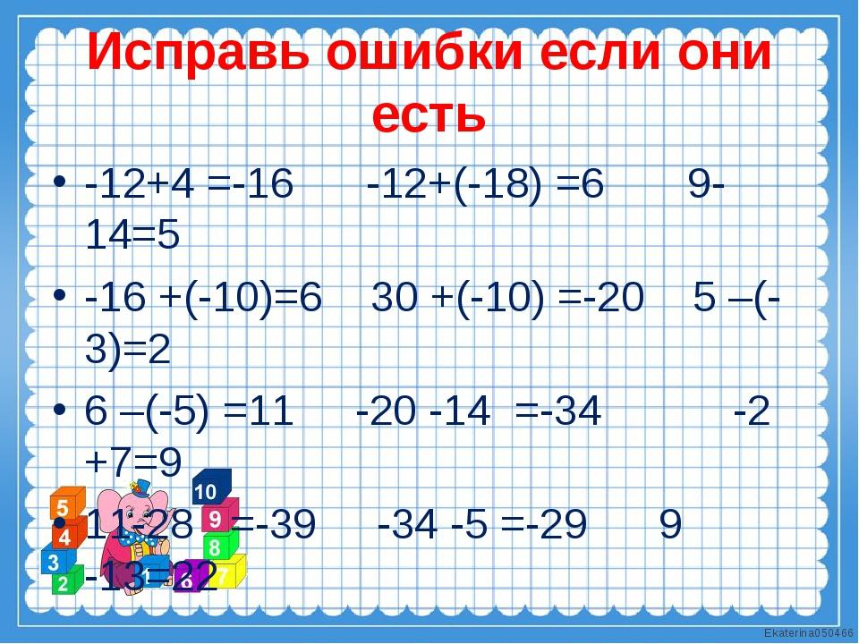 Исправь ошибки если они есть -12+4 =-16 -12+(-18) =6 9-14=5 -16 +(-10)=6 30 +...