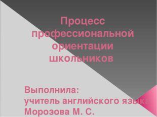 Процесс профессиональной ориентации школьников Выполнила: учитель английского