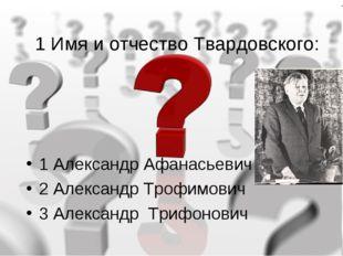 1 Имя и отчество Твардовского: 1 Александр Афанасьевич 2 Александр Трофимович