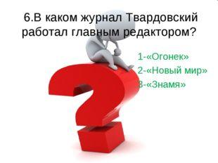 6.В каком журнал Твардовский работал главным редактором? 1-«Огонек» 2-«Новый