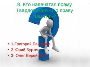 8. Кто напечатал поэму Твардовского «По праву памяти»? 1-Григорий Бакланов 2-