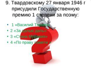 9. Твардовскому 27 января 1946 г присудили Государственную премию 1 степени