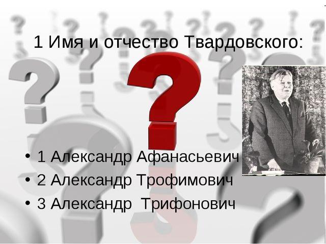 1 Имя и отчество Твардовского: 1 Александр Афанасьевич 2 Александр Трофимович...
