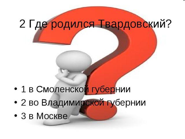 2 Где родился Твардовский? 1 в Смоленской губернии 2 во Владимирской губернии...