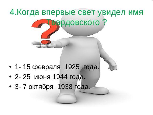 4.Когда впервые свет увидел имя Твардовского ? 1- 15 февраля 1925 года. 2- 2...