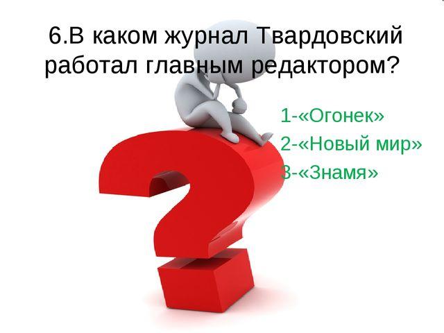 6.В каком журнал Твардовский работал главным редактором? 1-«Огонек» 2-«Новый...