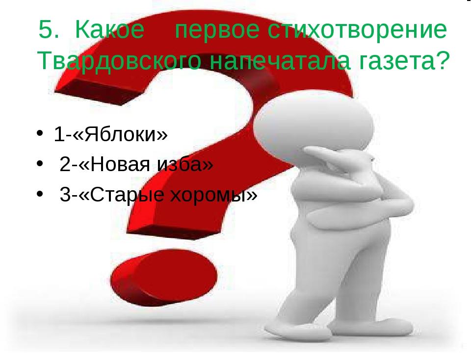 5. Какое  первое стихотворение Твардовского напечатала газета? 1-«Яблоки» 2...