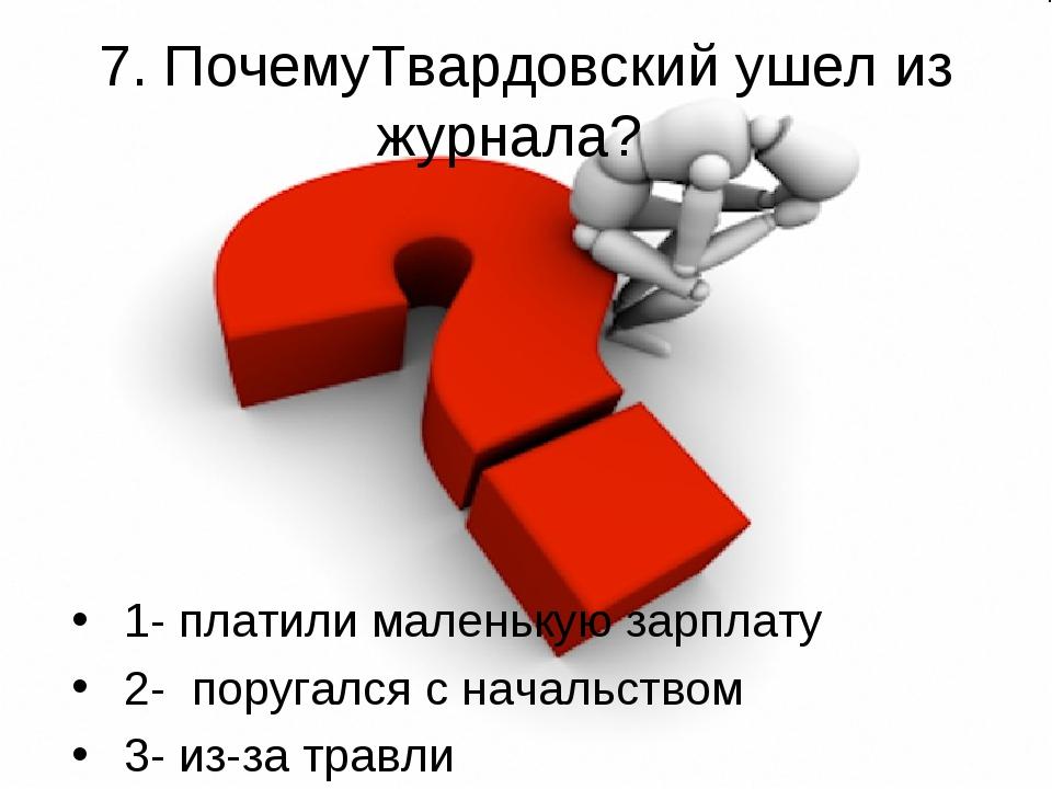 7. ПочемуТвардовский ушел из журнала? 1- платили маленькую зарплату 2- поруг...