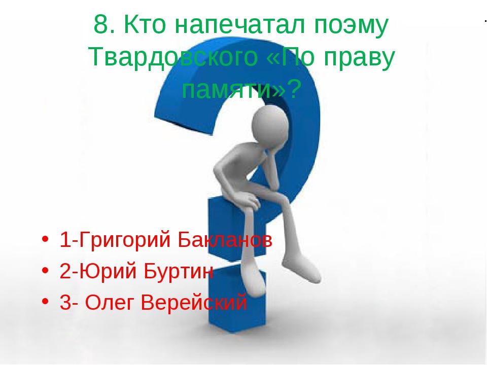 8. Кто напечатал поэму Твардовского «По праву памяти»? 1-Григорий Бакланов 2-...