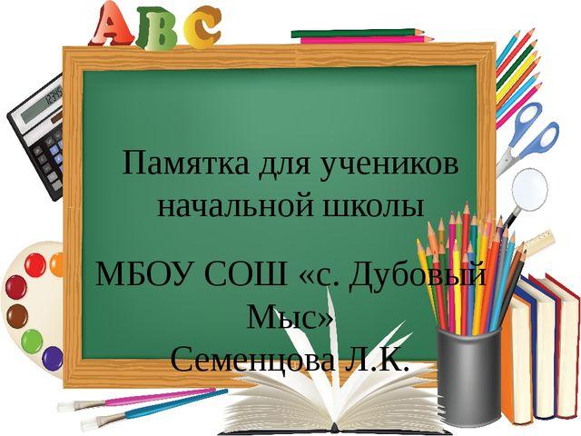 Памятка для учеников начальной школы МБОУ СОШ «с. Дубовый Мыс» Семенцова Л.К.