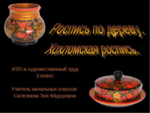 ИЗО и художественный труд 3 класс Учитель начальных классов Селезнева Зоя Фё...