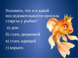 Назовите, что и в какой последовательности просила старуха у рыбки? а) дом б)