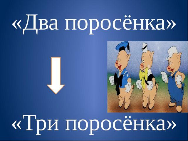 «Два поросёнка» «Три поросёнка»