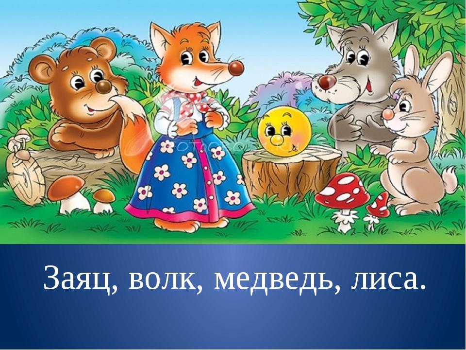 Заяц, волк, медведь, лиса.