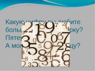 Какую цифру вы любите больше всего? Семерку? Пятерку? А может быть, единицу?