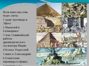 Всем известны семь чудес света: 1 храм Артемиды в Эфесе 2 Мавзолей в Галикар