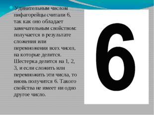 Удивительным числом пифагорейцы считали 6, так как оно обладает замечательны