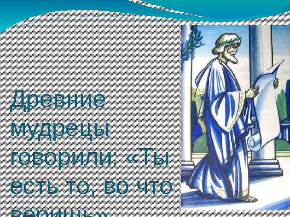 Древние мудрецы говорили: «Ты есть то, во что веришь»...