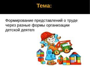 Тема: Формирование представлений о труде через разные формы организации детс